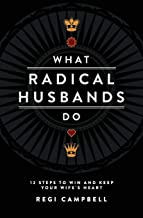 What Radical Husbands Do: 12 Steps to Win and Keep Your Wife's Heart