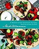 Mediterranean: A Mediterranean Cookbook for Easy Mediterranean Dishes