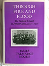 Through Fire and Flood: The Catholic Church in Frontier Texas, 1836-1900 (CENTENNIAL SERIES OF THE ASSOCIATION OF FORMER STUDENTS, TEXAS A & M UNIVERSITY)