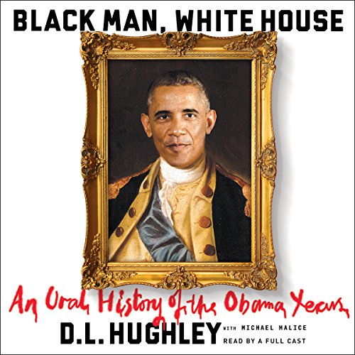 Black Man, White House     An Oral History of the Obama Years              De :                                                                                                                                 D. L. Hughley                               Lu par :                                                                                                                                 Mia Barron,                                                                                        Cherise Boothe,                                                                                        Ron Butler,                   and others                 Durée : 9 h et 28 min     Pas de notations     Global 0,0