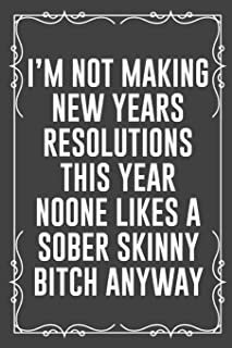 I'm Not Making New Years Resolutions This Year Noone Likes a Sober Skinny Bitch Anyway: Funny Blank Lined Ofiice Journals ...