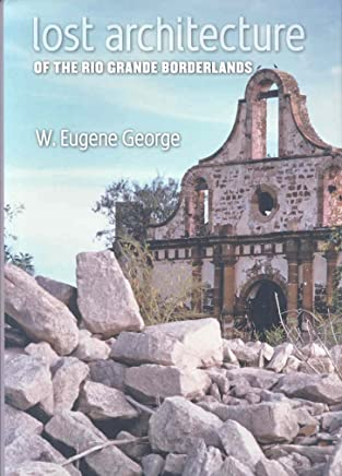 [(Lost Architecture of the Rio Grande Borderlands)] [By (author) W. Eugene George ] published on (September, 2008)