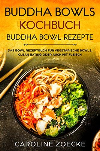 Buddha Bowls Kochbuch Buddha Bowl Rezepte - Das Bowl Rezeptbuch für vegetarische Bowls, clean eating oder auch mit Fleisch
