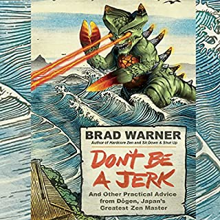 Don't Be a Jerk     And Other Practical Advice from Dogen, Japan's Greatest Zen Master              By:                                                                                                                                 Brad Warner                               Narrated by:                                                                                                                                 Brad Warner                      Length: 12 hrs and 9 mins     7 ratings     Overall 4.3