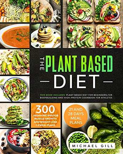 The Plant Based Diet: This Book Includes: Plant Based Diet for Beginners, for Bodybuilding and High-Protein Cookbook for Athletes. 300 Vegan Recipes for Muscle Growth and Weight Loss + 4 Meal Plans. ✅