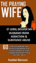 The Praying Wife: O' Lord, Deliver My Husband From Addiction & Substance Abuse : 60 Spiritual Warfare And Intercession Prayers For The Deliverance Of Your Husband From Addiction And Substance Abuse