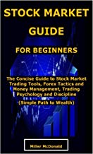 STOCK MARKET GUIDE FOR BEGINNERS: The Concise Guide to Stock Market Trading Tools, Forex Tactics and Money Management, Tra...