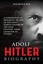 Adolf Hitler Biography: A Comprehensive Biography of One of the Most Feared Leaders of the 20th Century- From Gefreiter to...