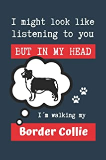I MIGHT LOOK LIKE LISTENING TO YOU BUT IN MY HEAD I´M WALKING MY BORDER COLLIE: BLANK LINED DOG JOURNAL | Keep Track of Yo...