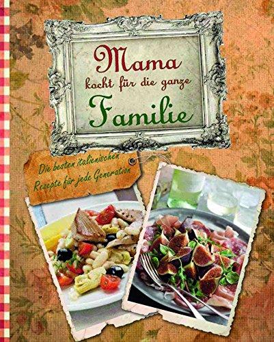 Mama kocht für die ganze Familie - Die besten italienischen Rezepte für jede Generation