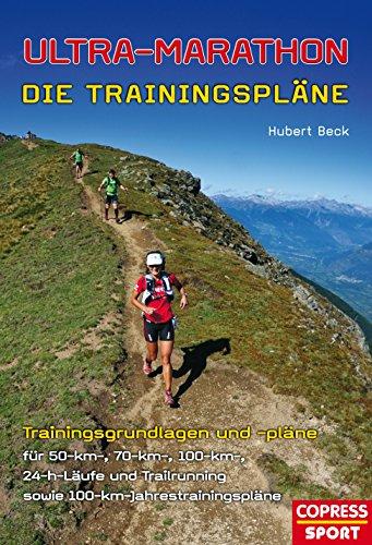 Ultra-Marathon: Die Trainingspläne: Trainingsgrundlagen und -pläne für 50-km-, 70-km-, 100-km-, 24-h-Läufe und Trailrunning sowie 100-km-Jahrestrainingspläne