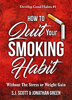 How to Quit Your Smoking Habit: Without the Stress or Weight Gain (Develop Good Habits Book 1) by [S.J. Scott, Jonathan Green]