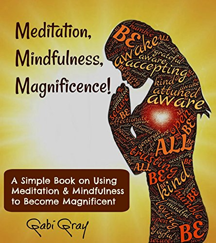 Meditation, Mindfulness, Magnificence!: A Simple Book on Using Meditation, Mindfulness to Become Magnificent