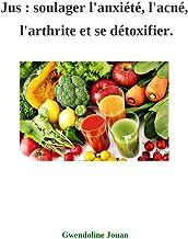 Jus : soulager l'anxiété, l'acné, l'arthrite et se détoxifier (French Edition)