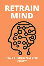 Retrain Mind: How To Retrain Your Brain Anxiety: Directly Experience Healing