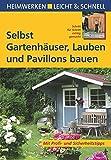 Selbst Gartenhäuser, Lauben und Pavillons bauen: Mit Profi- & Sicherheitstipps (Heimwerken leicht & schnell)