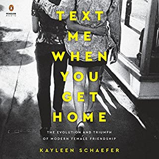 Text Me When You Get Home     The Evolution and Triumph of Modern Female Friendship              Written by:                                                                                                                                 Kayleen Schaefer                               Narrated by:                                                                                                                                 Lauren Fortgang                      Length: 6 hrs and 49 mins     7 ratings     Overall 4.0