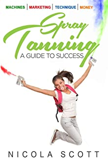 Spray Tanning. A guide to success: Giving you the skills & tools to become a professional spray tan technician.