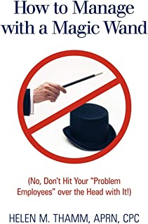"""How to Manage with a Magic Wand: (No, Don't Hit Your """"Problem Employees"""" Over the Head with It!)"""