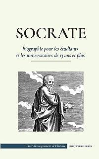 Socrate - Biographie pour les étudiants et les universitaires de 13 ans et plus: (Sa vie et les philosophies fondatrices d...