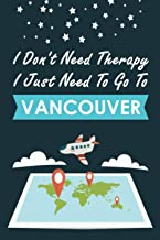 I Don't Need Therapy I Just Need To Go To Vancouver: Personalized Notebook for Traveller who Trip to Vancouver, Diary Trav...