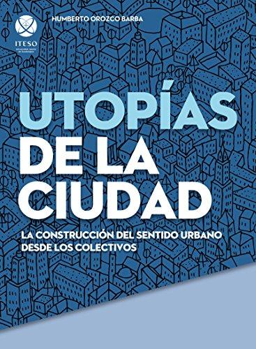Utopías de la ciudad. La construcción del sentido urbano desde los colectivos