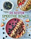 Die besten Smoothie Bowls: Gesunde Energiemahlzeiten aus Obst, Gemüse, Samen, Nüssen und Co.