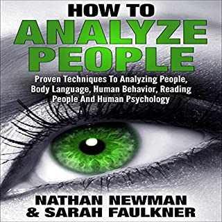 Analyze People     How to Analyze People, Proven Techniques to Analyzing People, Body Language, Human Behavior, Reading People and Human Psychology!              By:                                                                                                                                 Nathan Newman,                                                                                        Sarah Faulkner                               Narrated by:                                                                                                                                 Anneliese Rennie                      Length: 3 hrs and 9 mins     56 ratings     Overall 3.4