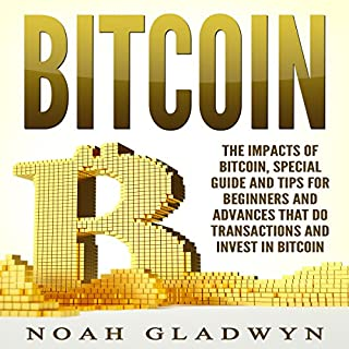 Bitcoin     The Impacts of Bitcoin, Special Guide and Tips for Beginners and Advances That Do Transactions and Invest in Bitcoin              By:                                                                                                                                 Noah Gladwyn                               Narrated by:                                                                                                                                 Sam Slydell                      Length: 1 hr and 6 mins     4 ratings     Overall 5.0