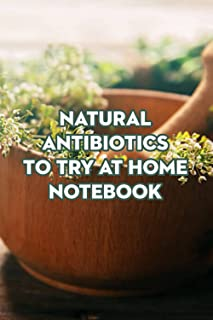 Natural Antibiotics to Try at Home Notebook: Notebook|Journal| Diary/ Lined - Size 6x9 Inches 100 Pages