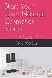Start Your Own Natural Cosmetics Brand: Or Just Have Fun Learning How To Make Your Own (RawBeautyMinerals)