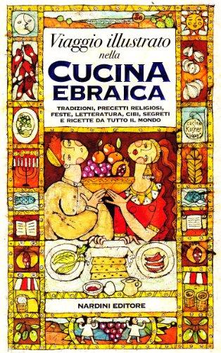 Viaggio illustrato nella cucina ebraica. Tradizioni, precetti religiosi, feste, letteratura, cibi, segreti e ricette da tutto il mondo