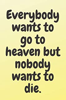 Everybody wants to go to heaven; but nobody wants to die: 6x9 Notebook, Ruled, Sarcastic Journal, Funny Notebook For Women...