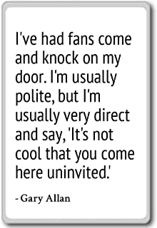 I've had fans come and knock on my door. I'm usu... - Gary Allan - quotes fridge magnet, White
