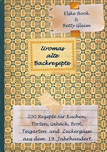 Uromas alte Backrezepte: 200 Rezepte für Kuchen, Torten, Gebäck, Brot, Teigwaren und Zuckergüsse aus dem 19. Jahrhundert