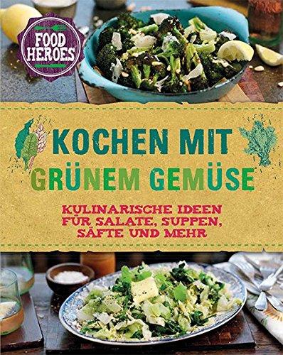 Kochen mit grünem Gemüse: Kulinarische Ideen für Salate, Suppen, Säfte und mehr