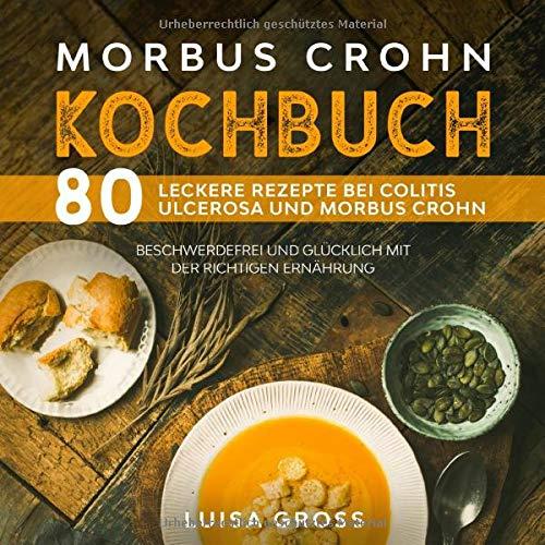 Morbus Crohn Kochbuch: 80 leckere Rezepte bei Colitis Ulcerosa und Morbus Crohn. Beschwerdefrei und glücklich mit der richtigen Ernährung. (Morbus Crohn Buch, Band 1)