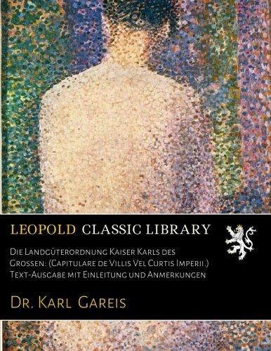 Die Landgüterordnung Kaiser Karls des Grossen: (Capitulare de Villis Vel Curtis Imperii.) Text-Ausgabe mit Einleitung und Anmerkungen