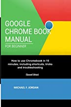 GOOGLE CHROMEBOOK MANUAL FOR BEGINNERS: How to use Chromebook in 15 minutes; including shortcuts, tricks and troubleshooting