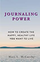 Journaling Power: How To Create the Happy, Healthy, Life You Want to Live