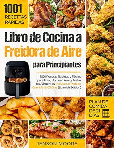 Libro de Cocina a Freidora de Aire para Principiantes: 1001 Recetas Rápidas y Fáciles para Freír, Hornear, Asar y Tostar los Alimentos. Incluye un Plan de Comida de 21 Días