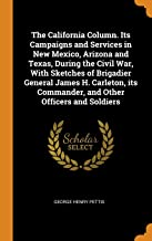 The California Column. Its Campaigns and Services in New Mexico, Arizona and Texas, During the Civil War, With Sketches of Brigadier General James H. ... Commander, and Other Officers and Soldiers
