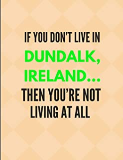 If You Don't Live In Dundalk, Ireland ... Then You're Not Living At All: Lined Journal Note Book