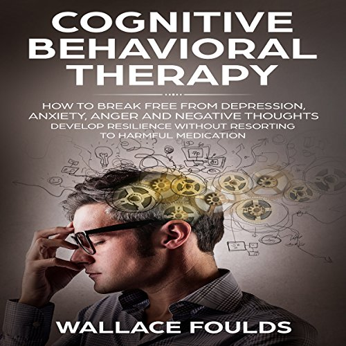 Cognitive Behavioral Therapy: How to Break Free from Depression, Anxiety, Anger and Negative Thoughts - Develop Resilience Without Resorting to Harmful Medication audiobook cover art