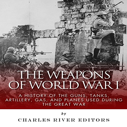 The Weapons of World War I: A History of the Guns, Tanks, Artillery, Gas, and Planes Used During the Great War audiobook cover art