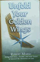 Unfold Your Golden Wings Using Past Lives, Dreams, and Soul Travel to Unravel the Mysteries of God