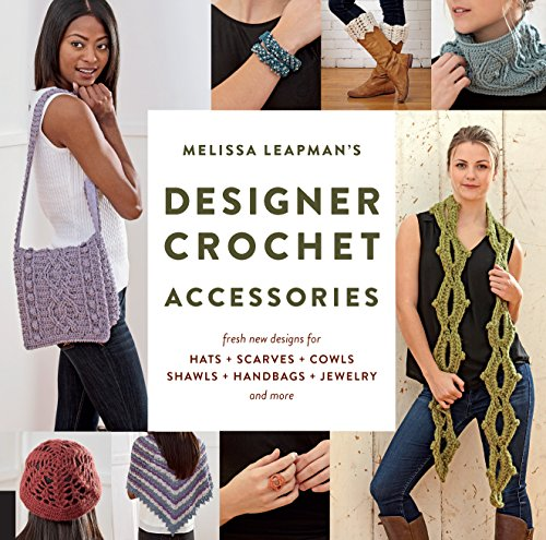 Melissa Leapman's Designer Crochet: Accessories: Fresh new designs for hats, scarves, cowls, shawls, handbags, jewelry, and more