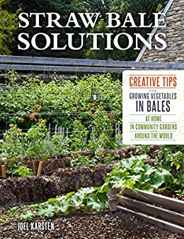 Straw Bale Solutions: Creative Tips for Growing Vegetables in Bales at Home, in Community Gardens, and around the World by [Joel Karsten]