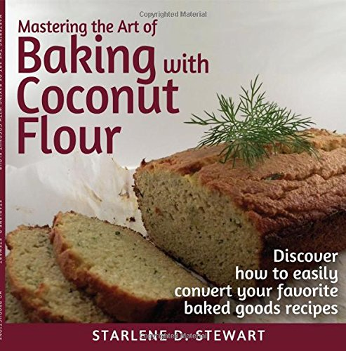 Mastering the Art of Baking with Coconut Flour: Tips & Tricks for Success with This High-Protein, Super Food Flour + Discover How to Easily Convert Your Favorite Baked Goods Recipes