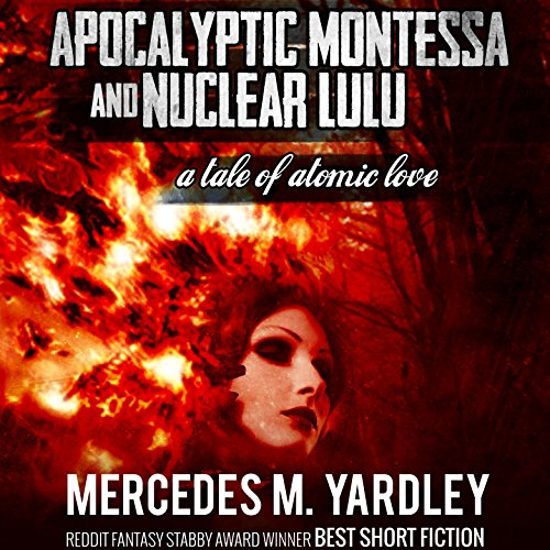 Apocalyptic Montessa and Nuclear Lulu: A Tale of Atomic Love audiobook cover art